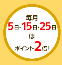 毎月5日・15日・25日はポイント2倍!