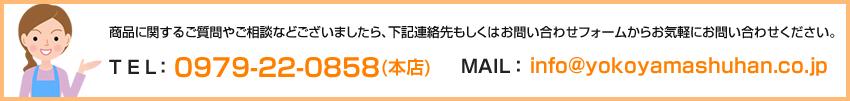 商品に関するご質問やご相談などございましたら、下記連絡先もしくはお問い合わせフォームからお気軽にお問い合わせください。 TEL: 0979-22-0858(本店) MAIL: info@yokoyamashuhan.co.jp